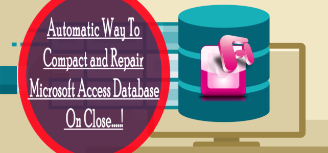 Automatic Way To Compact and Repair Microsoft Access Database On Close…..!