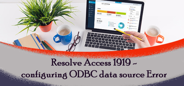 3 Easy Ways To Resolve Access 1919 – Configuring ODBC Data Source Error