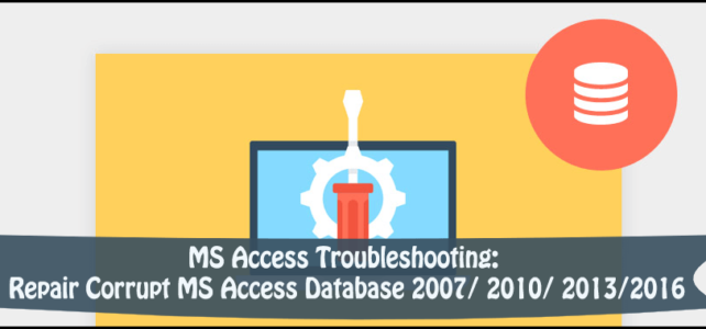 MS Access Troubleshooting: Repair Corrupt MS Access Database 2007/ 2010/ 2013/2016
