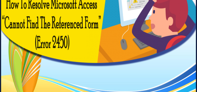"How To Resolve Microsoft Access ""Cannot Find The Referenced Form"" (Error 2450)"