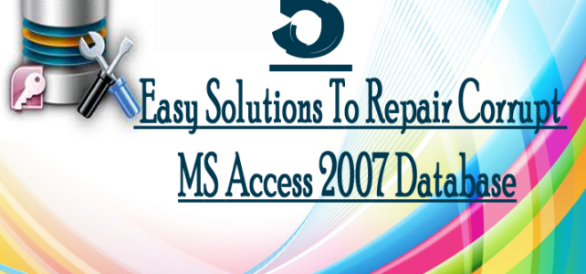 5 Easy Solutions To Repair Corrupt MS Access 2007 Database