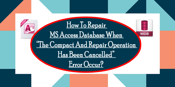 "How To Repair MS Access Database When""The Compact And Repair Operation Has Been Cancelled"" Error Occur?"