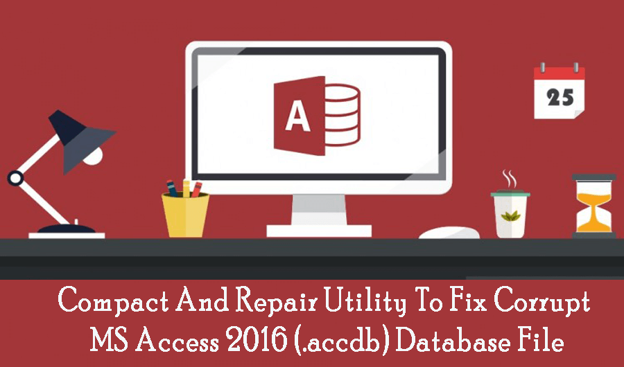 Compact And Repair Utility To Fix Corrupt MS Access 2016 (.accdb) Database File