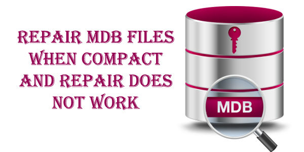 How To Repair MDB Files When Compact And Repair Does Not Work