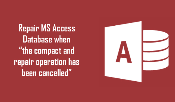 "How To Repair MS Access Database When ""The Compact And Repair Operation Has Been Cancelled"" Error Occur?"