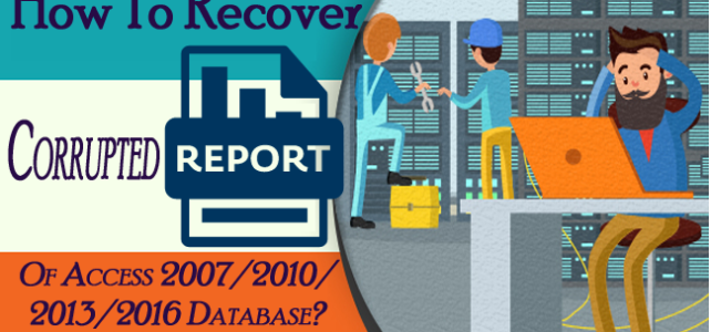 How To Recover Corrupted Report Of Access 2007/2010/2013/2016 Database?