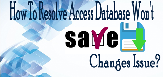 How To Resolve Access 2003/2007/2010/2013/2016 Database Won't Save Changes Issue?