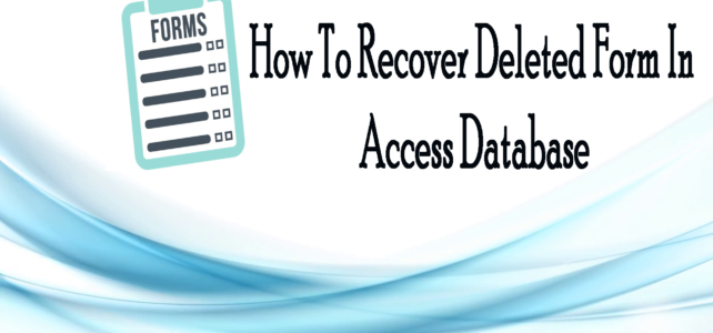 How To Recover Deleted Form In Access Database 2007/2010/2013/2016/2019?