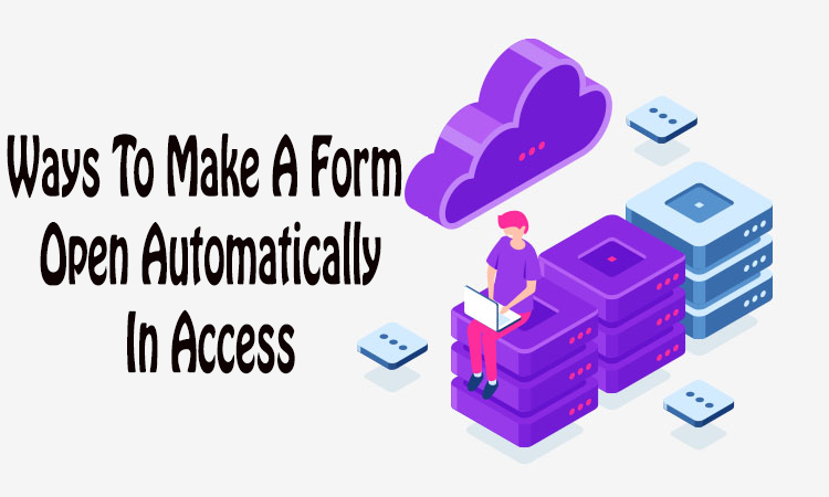 How To Make A Form Open Automatically In Access
